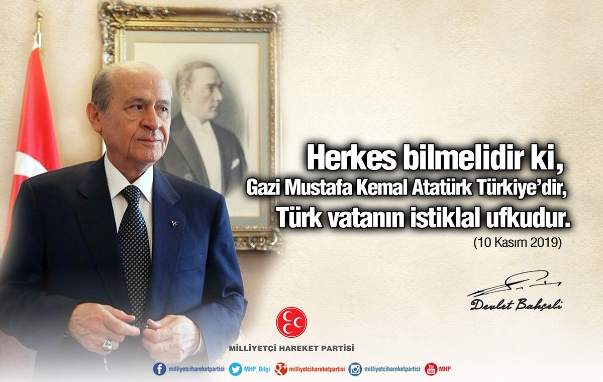 Herkes bilmelidir ki, Gazi Mustafa Kemal Atatürk Türkiye'dir, Türk vatanın istiklal ufkudur.  MHP Genel Başkanı Devlet BAHÇELİ