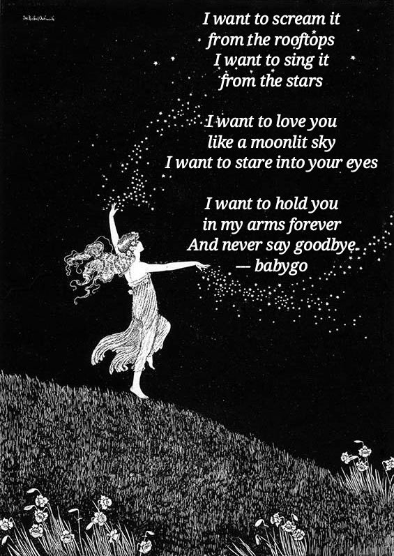 I want to scream it  from the rooftops  I want to sing it  from the stars   I want to love you  like a moonlit sky  I want to stare into  your eyes   I want to hold you  in my arms forever  And never say goodbye.. --- babygo <br>http://pic.twitter.com/5qs3tkhE8f