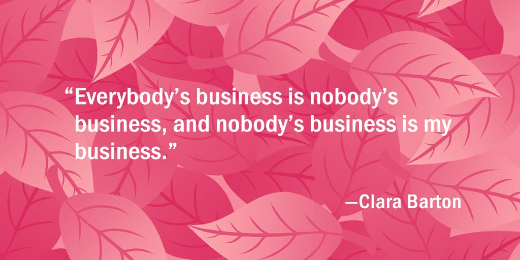 """""""Everybody's business is nobody's business, and nobody's business is my business."""" —Clara Barton"""
