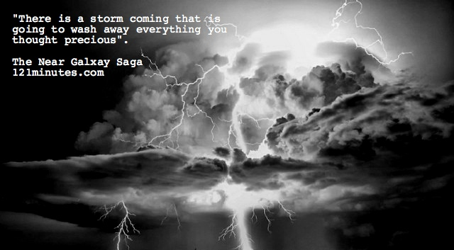 """""""There is a storm coming that is going to wash away everything you thought precious."""" Visit the Near Galaxy Saga at http://121minutes.com #scifi #amwriting #author #storm #writerslife #Neargalaxy #121minutes #saturdaymotivation"""