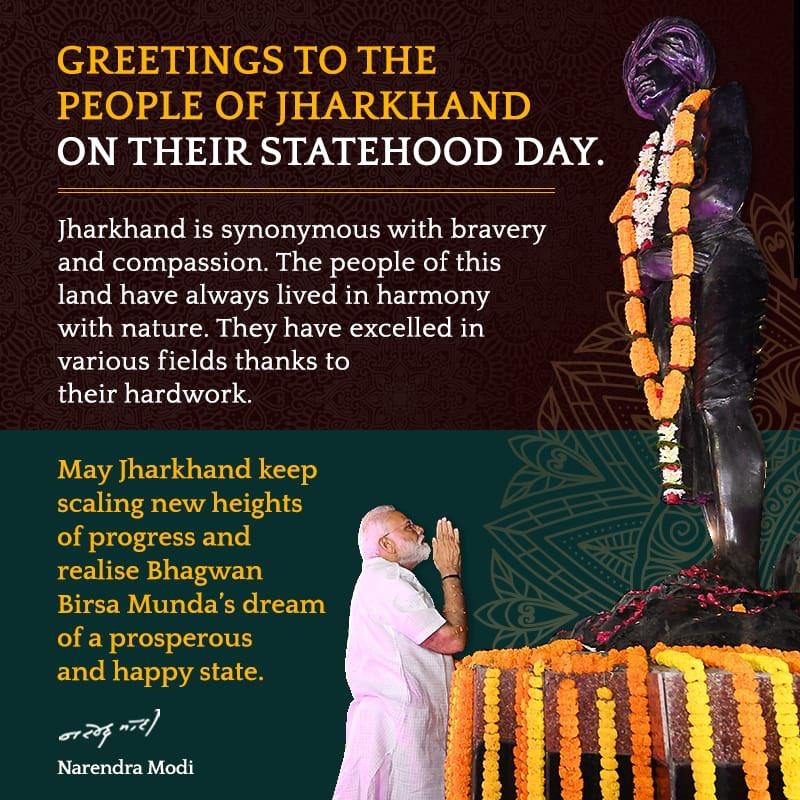 झारखंड की जनता को राज्य के स्थापना दिवस की बहुत-बहुत बधाई।मेरी कामना है कि झारखंड प्रगति की नित नई ऊंचाइयों को छुए और भगवान बिरसा मुंडा के समृद्ध, सशक्त और खुशहाल राज्य के सपने को साकार करे।