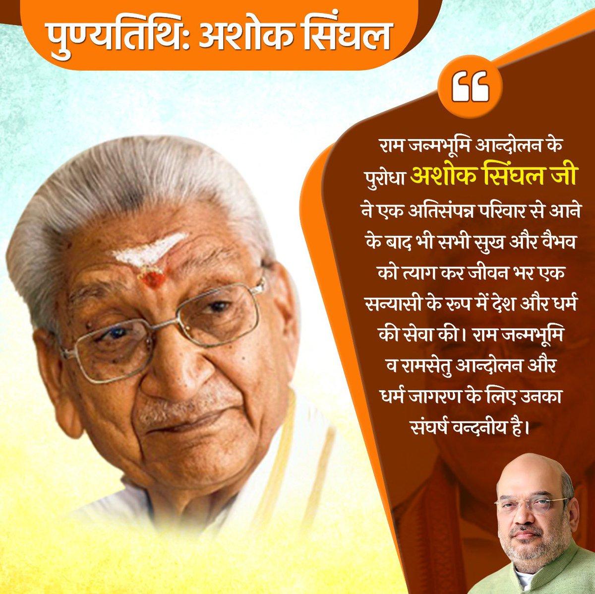 राम जन्मभूमि आन्दोलन के पुरोधा अशोक सिंघल जी ने एक अतिसंपन्न परिवार से आने के बाद भी सभी सुख और वैभव को त्याग कर जीवन भर एक सन्यासी के रूप में देश और धर्म की सेवा की। राम जन्मभूमि व रामसेतु आन्दोलन और धर्म जागरण के लिए उनका संघर्ष वन्दनीय था।  उनकी पुण्यतिथि पर उन्हें नमन।