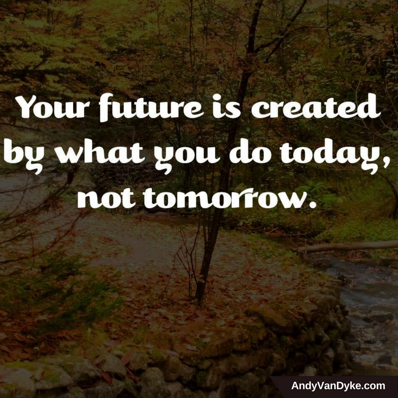 Your future is created by what you do today, not tomorrow. #TakeAction  #JustDoIt