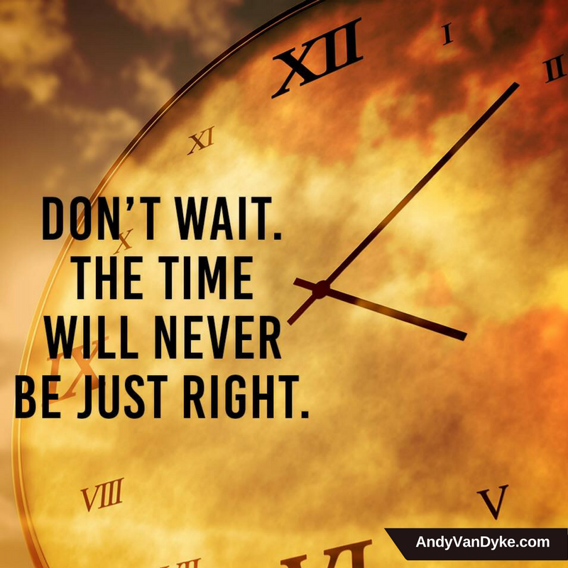 Things will never be perfect, time will never be just right..  Don't wait - unless you want to wait forever… #TakeAction