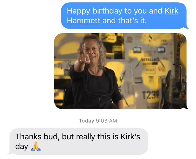 I wished my buddy a happy birthday to him and Kirk Hammett of Metallica only. His response was perfect: