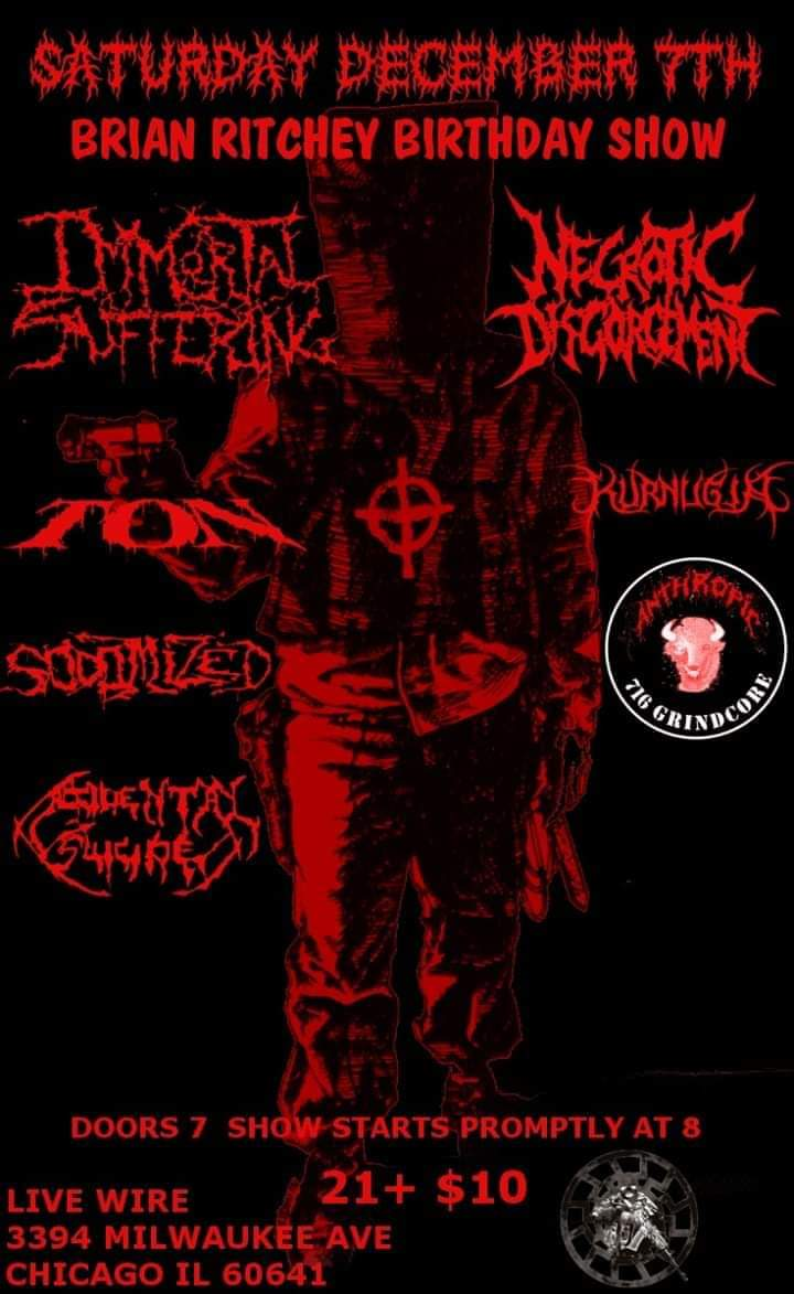 Been awhile Chicago! THIS SATURDAY! #ImmortalSuffering  #NecroticDisgorgement #TON #Kurnugia #Sodomized #Anthropic  #AccidentalSuicide Saturday, December 7th Live Wire  3394 Milwaukee Ave Chicago, IL 60641 7pm doors. 8pm show start. $10 at the door. 21+