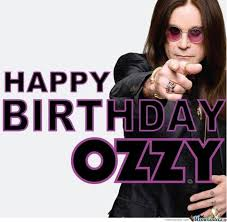HAPPY BIRTHDAY TO OZZY OSBOURNE WHOSE BIRTHDAY IS THE 3RD! HE WILL BE 71 YEARS  OLD! SEXY AS HELL RIGHT?