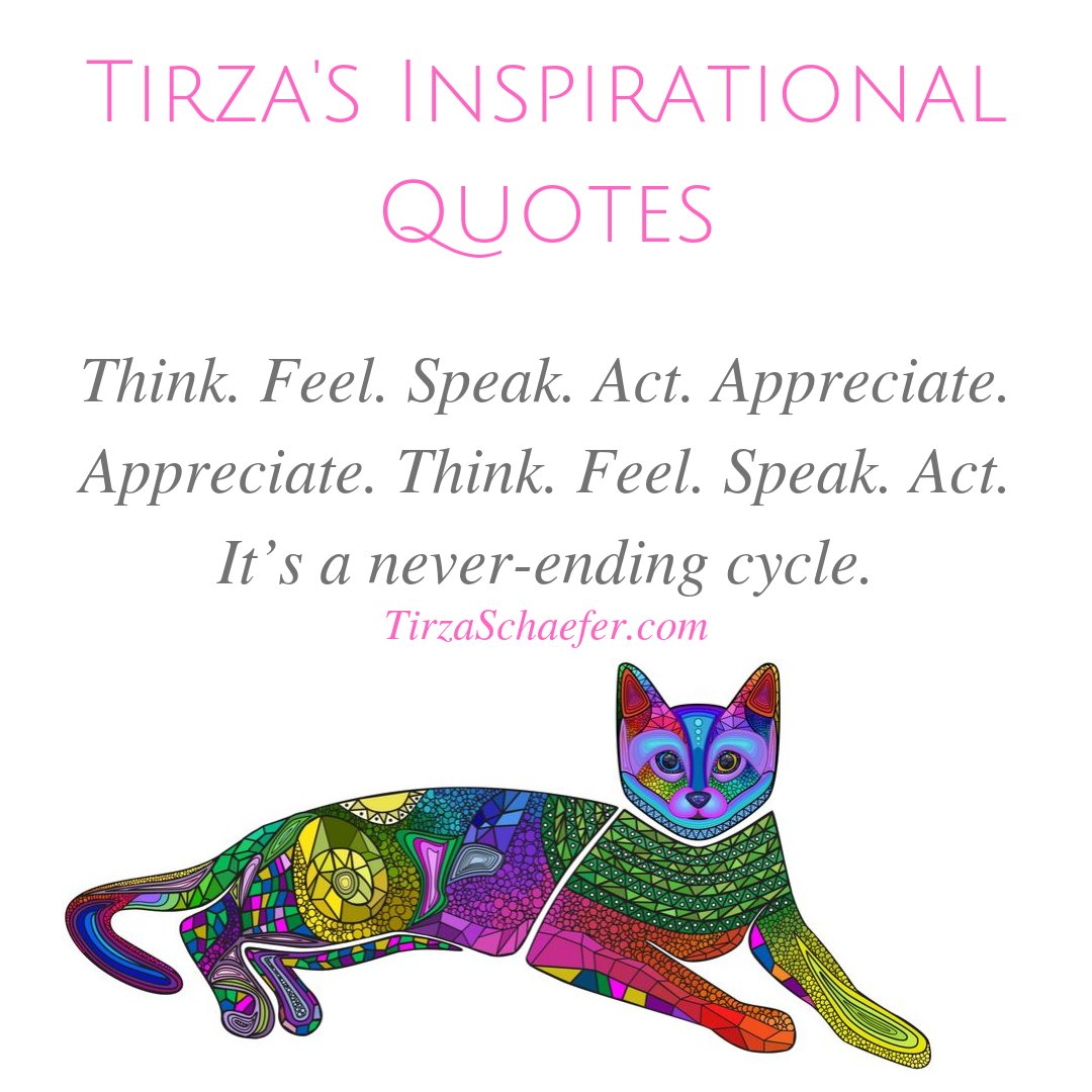 TIRZA'S INSPIRATIONAL QUOTES  Think. Feel. Speak. Act. Appreciate. Appreciate. Think. Feel. Speak. Act. It's a never-ending cycle. - Tirza Schaefer   #heartwisdom #heartspace #beautyoflife #lifewisdom #inspirationalwords #inspirationalthoughts #thoughts