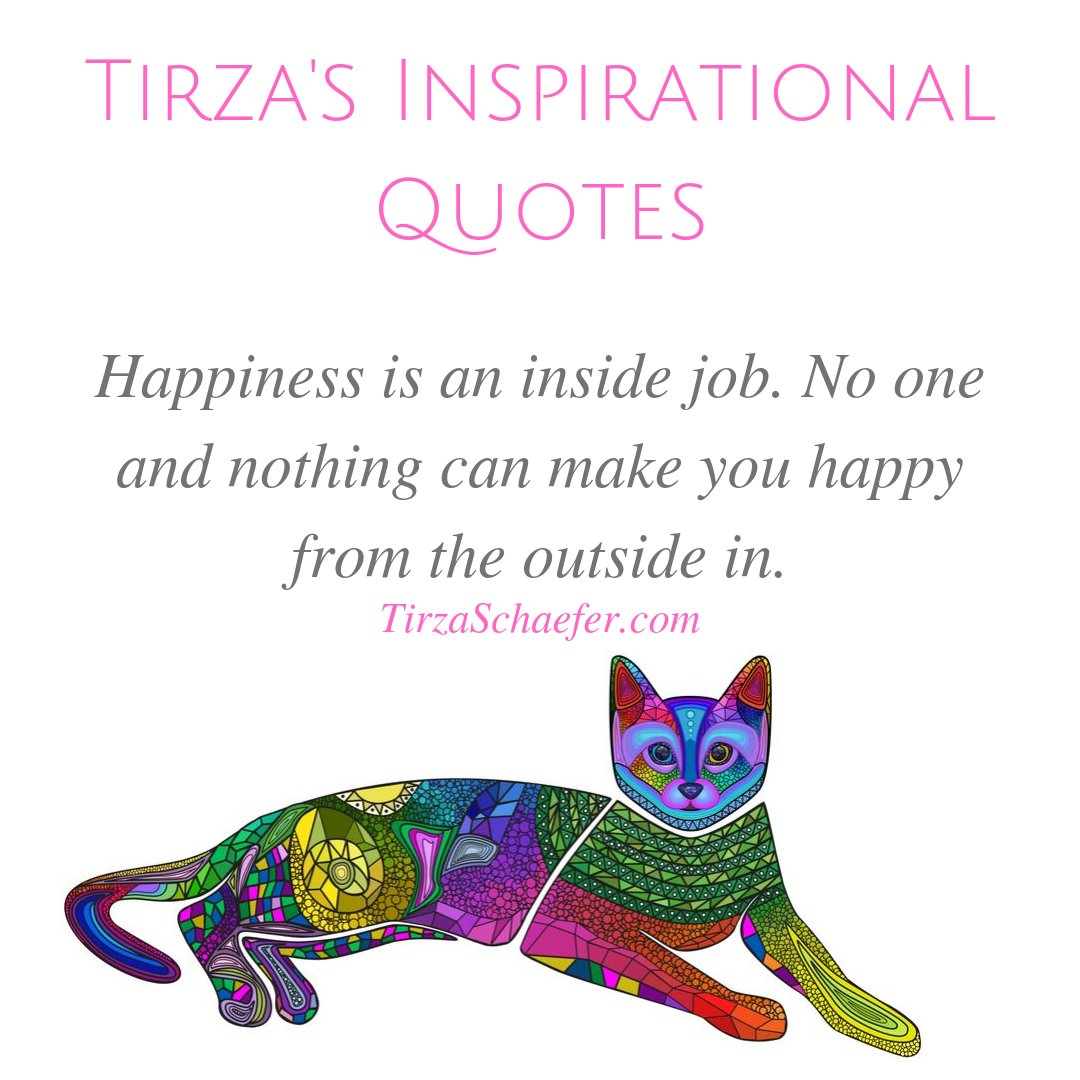 TIRZA'S INSPIRATIONAL QUOTES  Happiness is an inside job. No one and nothing can make you happy from the outside in. - Tirza Schaefer   #heartwisdom #heartspace #beautyoflife #lifewisdom #inspirationalwords #inspirationalthoughts #thoughtsoftheheart #wisdom