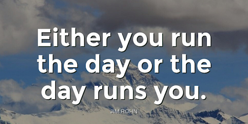 """""""Either you run the day or the day runs you.""""-Jim Rohn"""