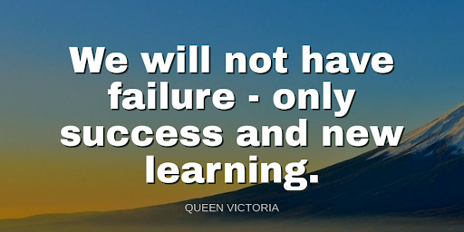 """""""We will not have failure - only success and learning.""""-Queen Victoria"""