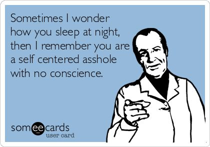 Sometimes I wonder how you sleep at night, then I remember you are a self centered... #comedy #tee-hee #smirk #playful