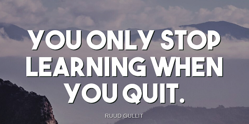 """""""You only stop learning when you quit.""""-Ruud Gullit"""