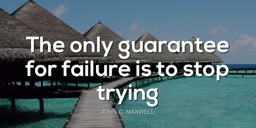 """""""The only guarantee for failure is to stop trying.""""-John C. Maxwell"""