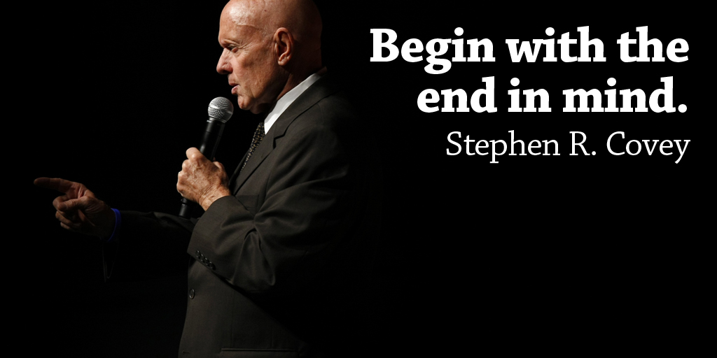 Begin with the end in mind. - Stephen R. Covey #quote #ThursdayThoughts
