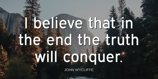 """""""I believe that in the end the truth will conquer.""""-John Wycliffe"""