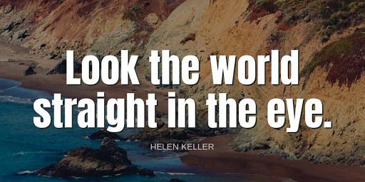 """Look the world straight in the eye.""-Helen Keller"