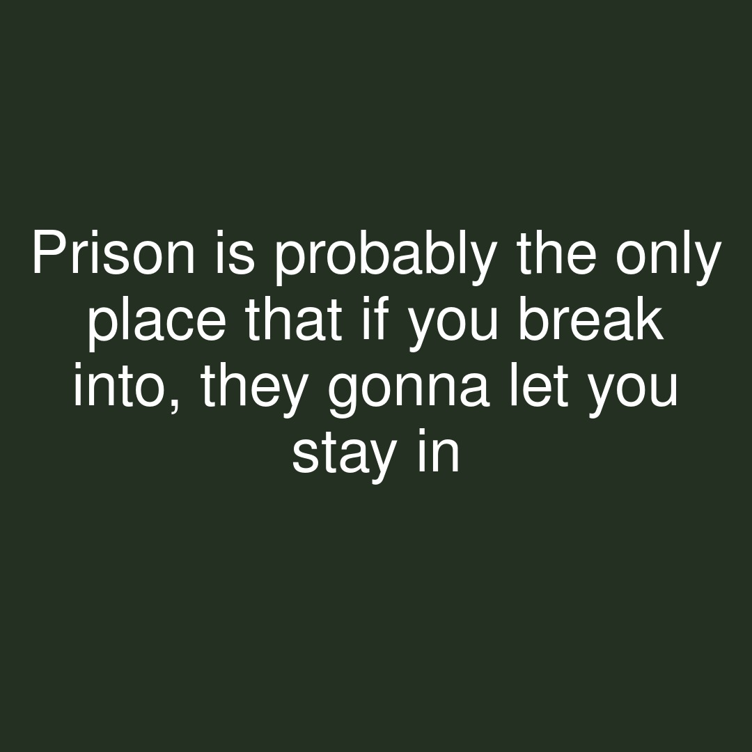 Prison is probably the only place that if you break into, they gonna let you stay in  #showerthoughts #prison #place #stay #stayin