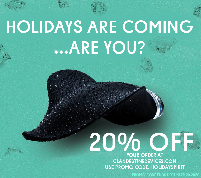 Lets be naughty this holiday season and get that special someone something nice! Take 20% off your order at ClandestineDevices.com Use Promo code: HOLIDAYSPIRIT