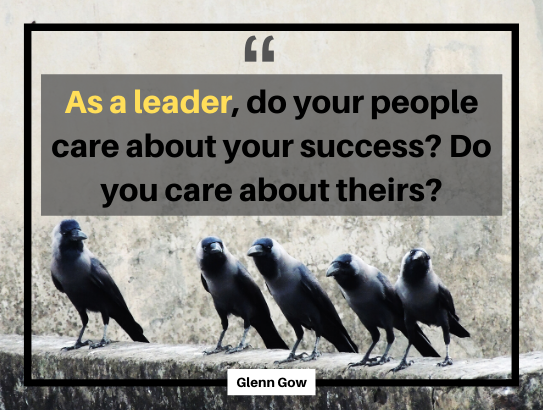 "As a leader, do your people care about your success? Do you care about theirs? - ""Glenn Gow""#coaching #ceos #executivedevelopment"