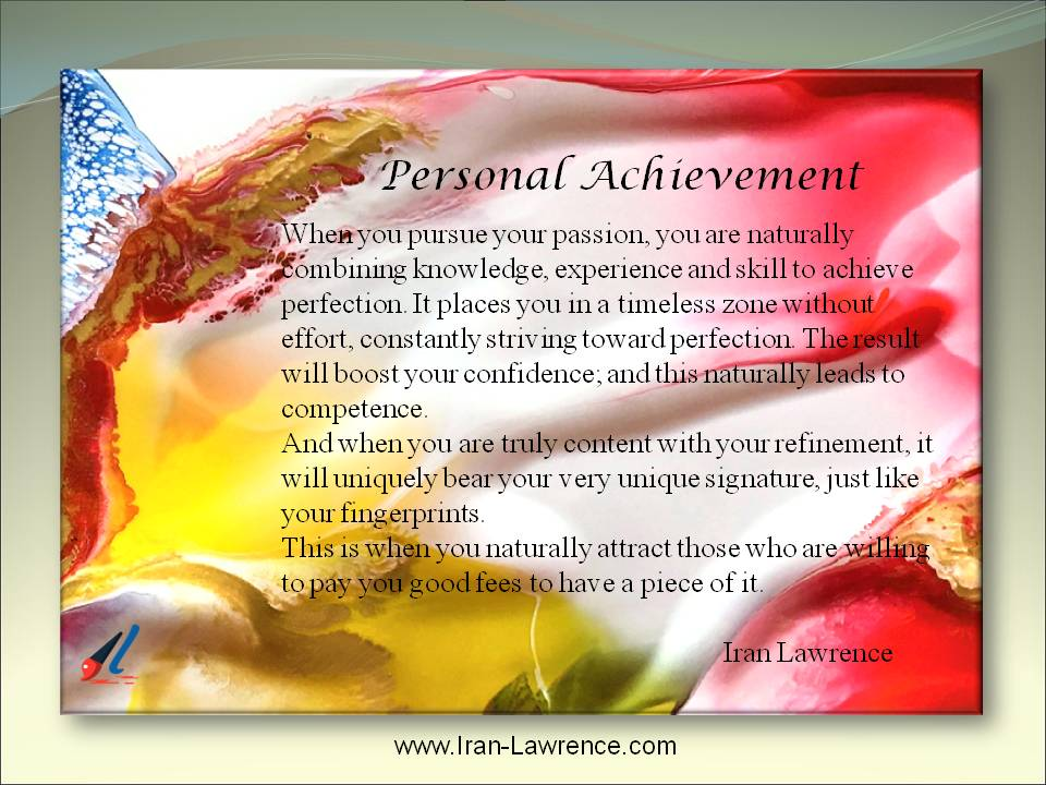 Personal Achievement - Pursuing your passion drives you toward competence. It places you in a timeless zone; a place without effort, constantly striving toward perfection. #Passion Learn how to recreate your life as a new work of art.https://abstractartguru.com/