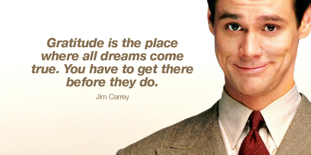 Gratitude is the place where all dreams come true. You have to get there before they do. - Jim Carrey #quote #WeekendWisdom