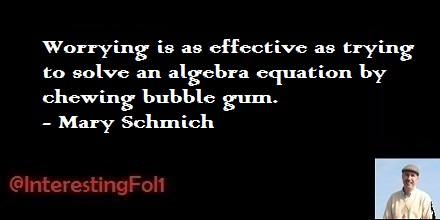 Worrying is as effective as trying to solve an algebra equation by chewing bubble gum. - Mary Schmich