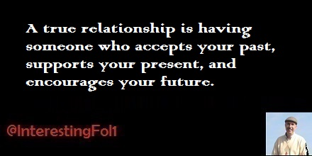A true relationship is having someone who accepts your past, supports your present, and encourages your future.