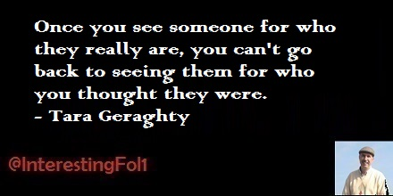 Once you see someone for who they really are, you can't go back to seeing them for who you thought they were. - Tara Geraghty