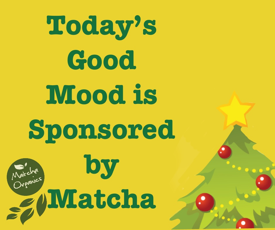 Today's Good Mood is Sponsored by #MATCHA.   Get yours now! And for your loved ones too!  #MatchaOrganics #Organic #Matcha #USDAcertified #LifewithMatcha #matchaisLife #MatchaLove #MatchaisAllIWant