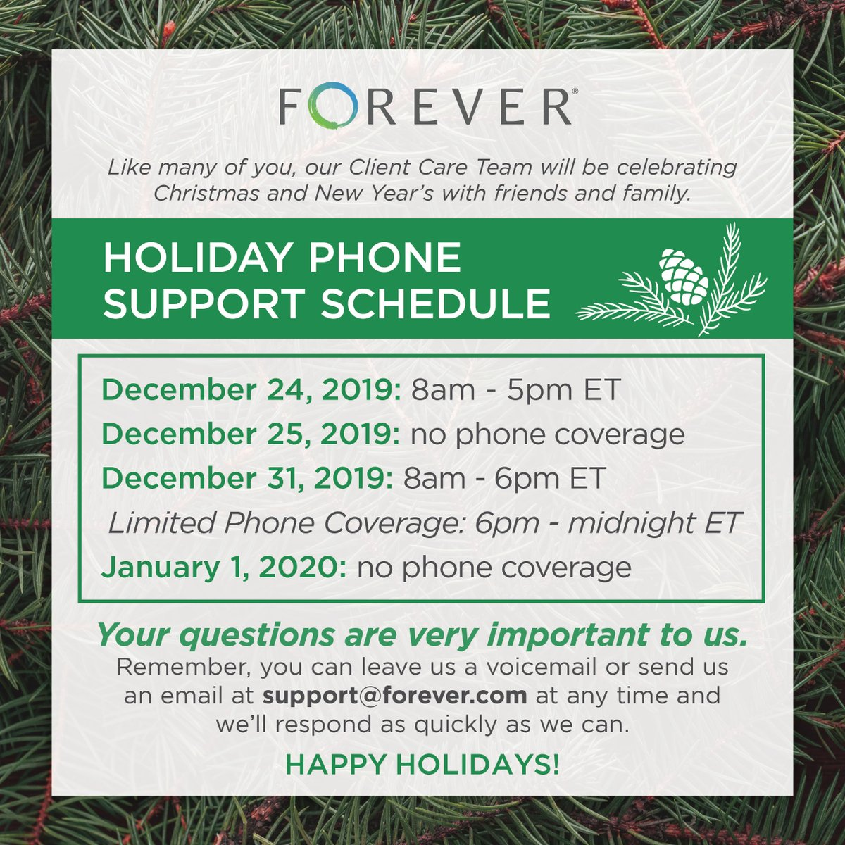 Happy Holidays! Here are the adjusted hours for FOREVER Support during the holidays this year - remember, you can always send an email or leave a voicemail if we're away from the phone. We will respond as quickly as we can!