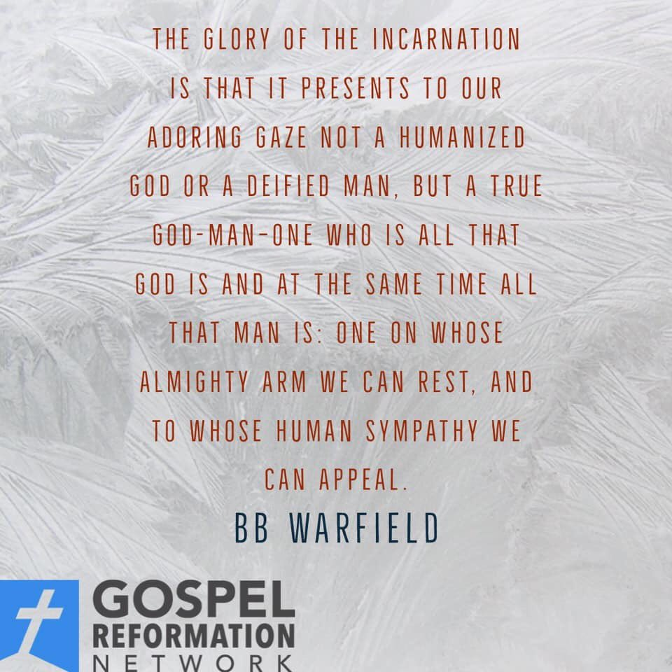 The glory of the incarnation is that it presents to our adoring gaze not a humanized God or a deified man, but a true God-man—One who is all that God is & at the same time all that man is: One on whose almighty arm we can rest, and to whose human sympathy we can appeal  —Warfield
