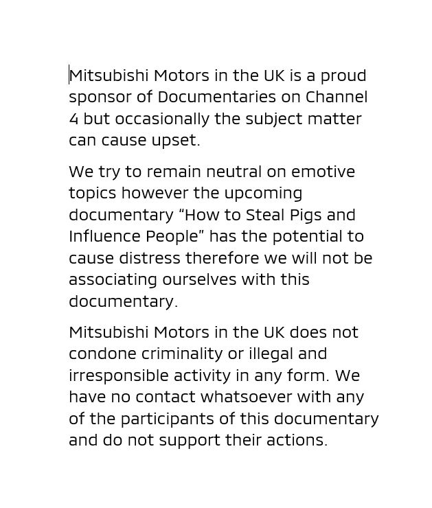 """Mitsubishi Motors in the UK is a proud sponsor of Documentaries on C4 but occasionally the subject matter can cause upset.  """"How to Steal Pigs and Influence People"""" has the potential to cause distress therefore we will not be associated with it.  Please see our statement below:"""
