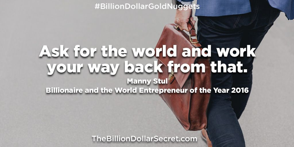 """Ask for the world and work your way back from that– Manny Stul, billionaire and the World Entrepreneur of the Year 2016  – from the book """"The Billion Dollar Secret"""" https://buff.ly/2B0BF5U  #BillionDollarGoldNuggets #TheBillionDollarSecret #BillionDollarAcademy #BillionaireQuotes pic.twitter.com/YzsdVyRtw9"""