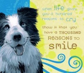 'When life gives you a hundred reasons to cry show it that you have a thousand reason to smile.'