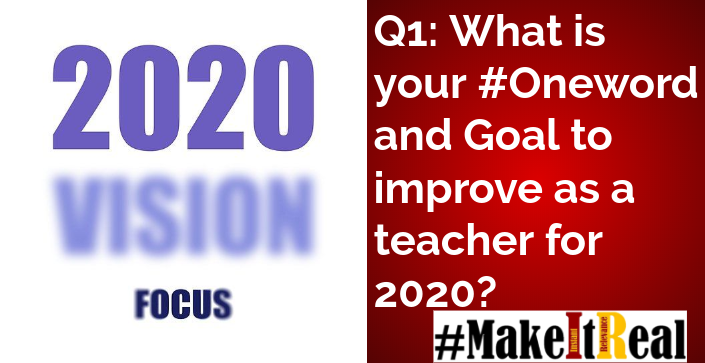 Q1: What is your #Oneword and Goal to improve as a teacher for 2020? #MakeItReal