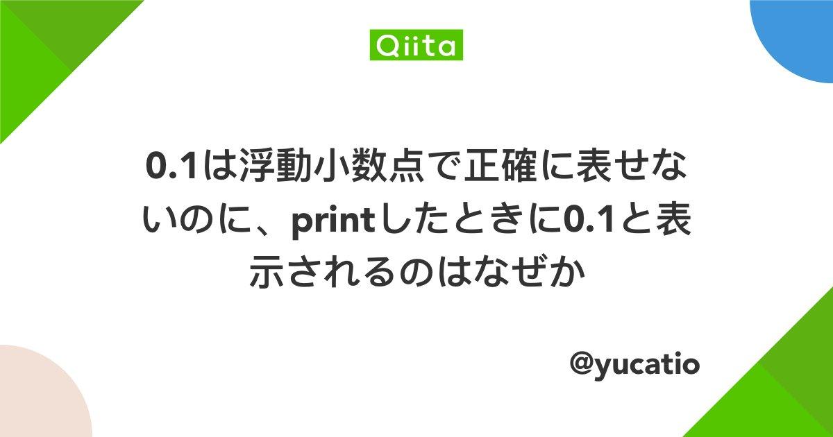 0.1は浮動小数点で正確に表せないのに、printしたときに0.1と表示されるのはなぜか - Qiita当たり前のことに感じますが、0.1は浮動小数点(IEEE 754)では正確に表現できません。 なのにprintをしたときに0.…