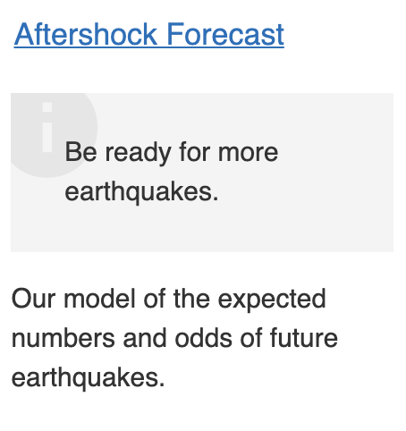 Image says Aftershock forecast, be read for more earthquakes. Our model of the expected numbers and odds of future earthquakes.