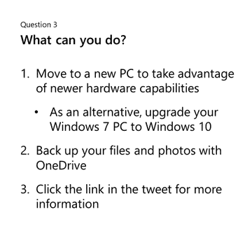 Question 3: What can you do? Move to a new PC to take advantage of newer hardware capabilities, or as an alternative, upgrade your Windows 7 PC to Windows 10. Back up your files and photos with OneDrive. Click the link in the tweet for more information.
