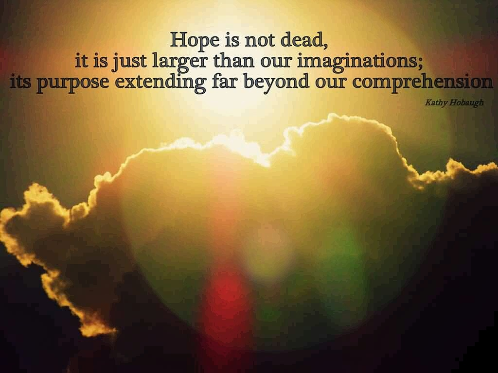 HOPE is not dead. It is just larger than our imaginations; its purpose extending far beyond our comprehension. -- #KathyHobaugh . #hopeinGod #GodIsHope #hopeforthebest #dontlosehope #nevergiveuphope #neverlosehope #neverlosefaith #hope<br>http://pic.twitter.com/Bavpnzgh7B