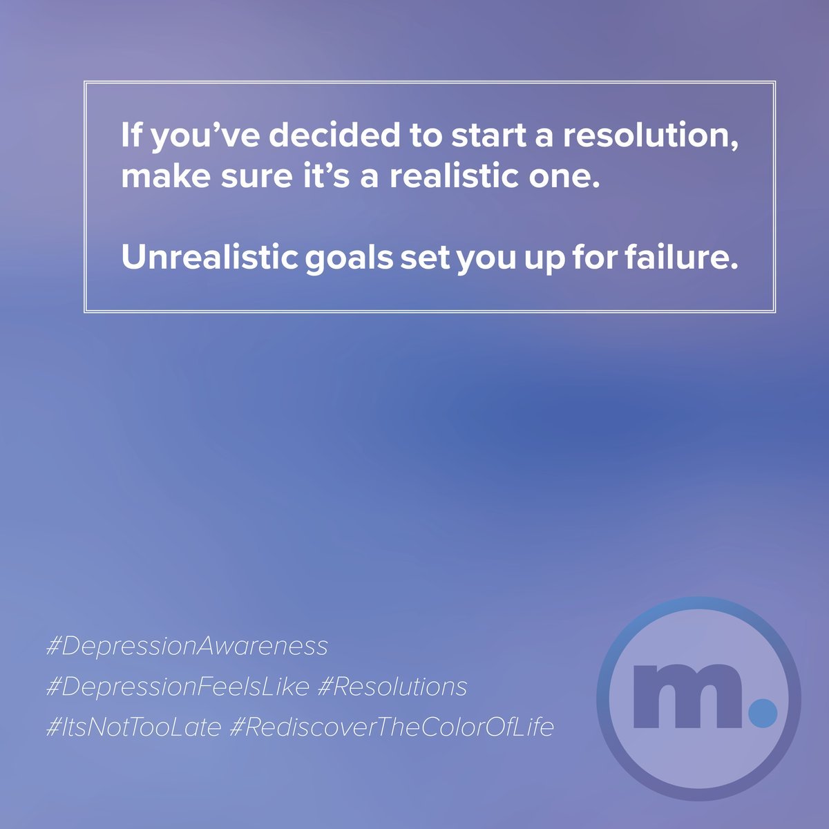 If you've decided to start a resolution, make sure it's a realistic one.   Unrealistic goals set you up for failure.  #DepressionAwareness #DepressionFeelsLike #Resolutions #ItsNotTooLate #RediscoverTheColorOfLife