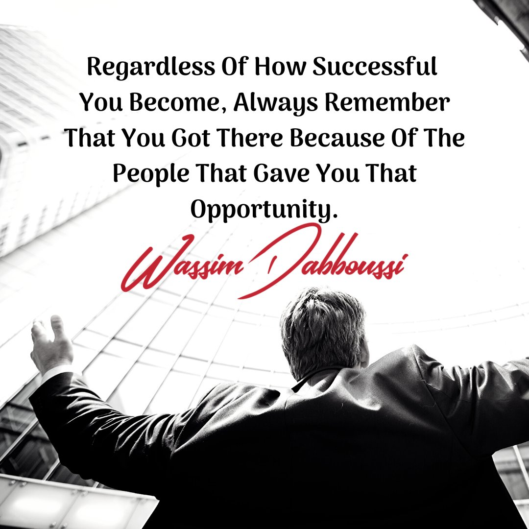 Regardless Of How Successful You Become, Always Remember That You Got There Because Of The People That Gave You That Opportunity. - Wassim Dabboussi