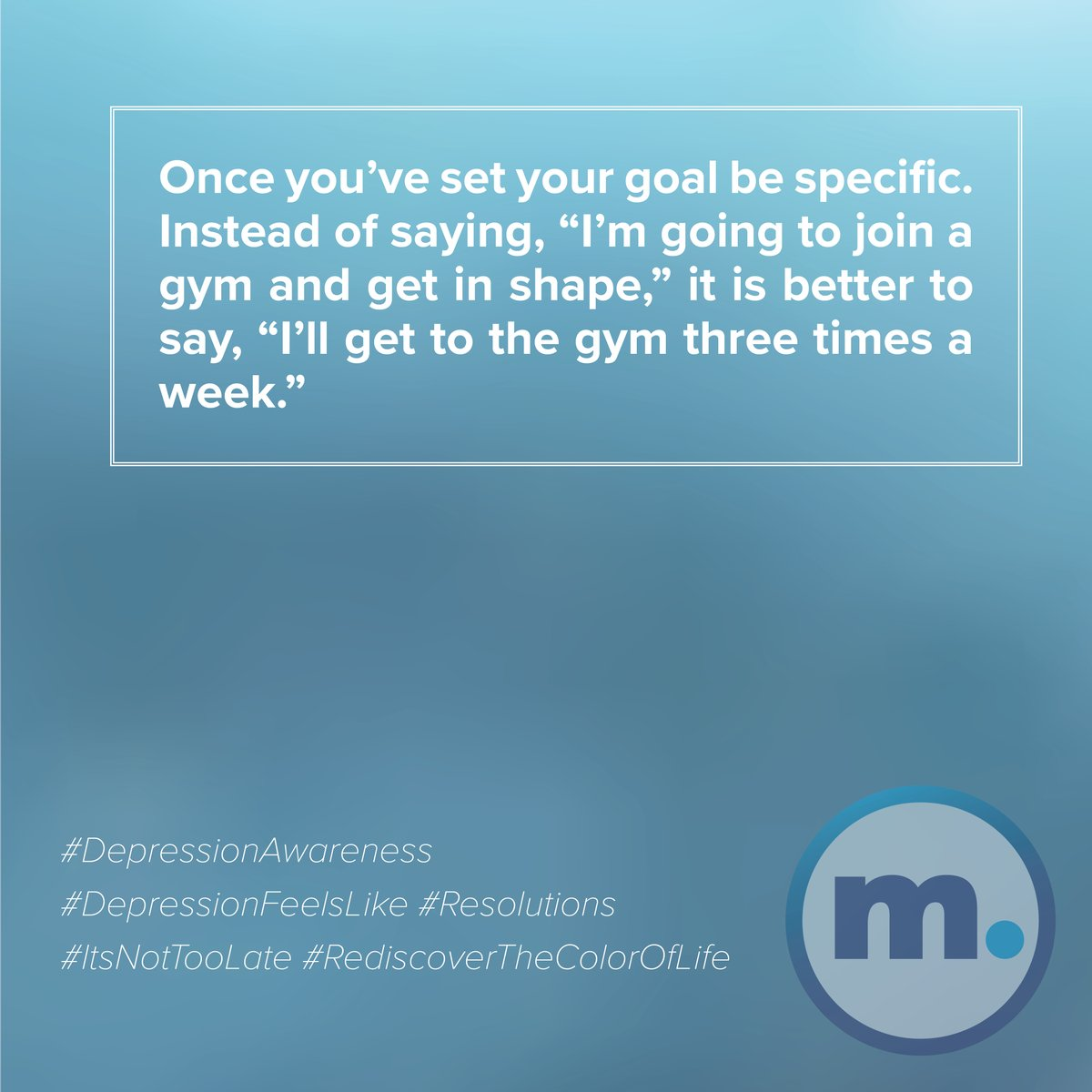 """Once you've set your goal be specific. Instead of saying, """"I'm going to join a gym and get in shape,"""" it is better to say, """"I'll get to the gym three times a week.""""  #DepressionAwareness #DepressionFeelsLike #Resolutions #ItsNotTooLate #RediscoverTheColorOfLife"""