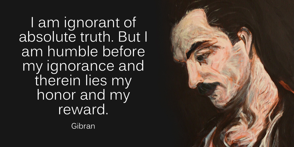 I am ignorant of absolute truth. But I am humble before my ignorance and therein lies my honor and... - Gibran #SuperSoulSunday #ThinkBIGSundayWithMarshapic.twitter.com/jj3QnSTptU