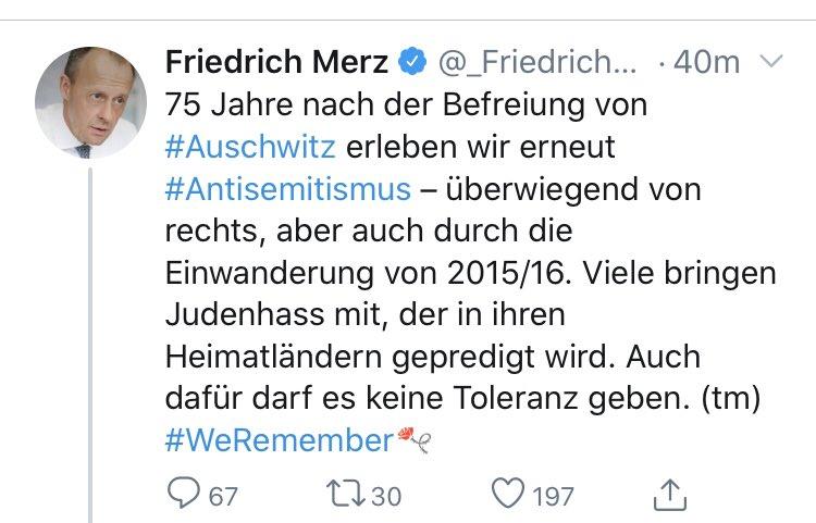 Tweet Friedrich Merz: 75 Jahre nach der Befreiung von Auschwitz erleben wir erneut Antisemitismus - überwiegend von rechts, aber auch durch die Einwanderung von 2015/16. Viele bringen Judenhass mit, der in ihren Heimatländern gepredigt wird. Auch dafür darf es keine Toleranz geben (tm) #WeRemember