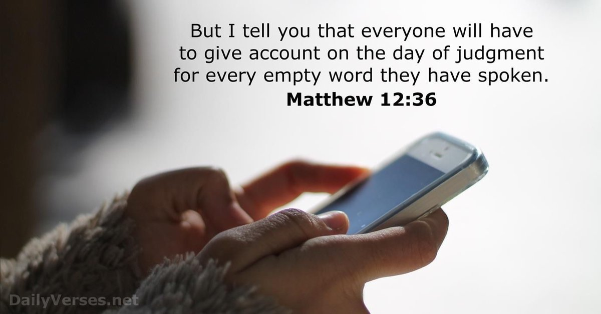"""But I tell you that everyone will have to give #account  on the #day  of #judgment  for every empty #word  they have #spoken ."" #Matthew  12:36 