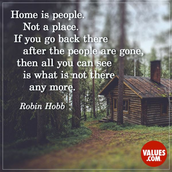 Home is people. Not a place. If you go back there after the people are gone, then all you can see is not what is there anymore. - Robin Hobb ~ Home is where the heart is! ~ #Home