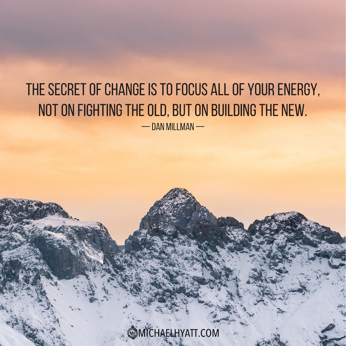 """""""The secret of change is to focus all of your energy not on fighting the old, but on building the new."""" – Dan Millman"""
