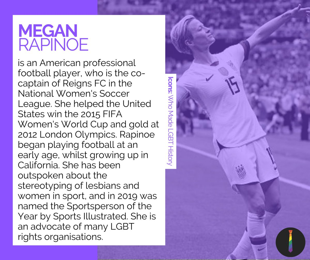Megan Rapinoe @mPinoe is an American professional footballer, the co-captain of Reigns FC. She helped the US win the 2015 Women's World Cup and gold at the 2012 London Olympics. She was named Sportsperson of the Year in 2019. #LGBTHistoryMonth