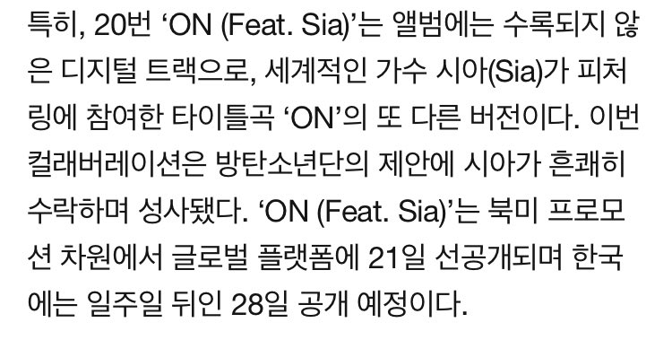 'ON (Feat. Sia)' is a digital-only track, an alternative version of the title track 'ON' that features a world-famous singer Sia. 'ON (Feat. Sia)' will be release on global platforms on February 21 for the purpose of North American promotion and on Korean platforms after a week.